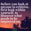 Before you look at anyone to criticise, first look within yourself, to discover what needs to be improved on.